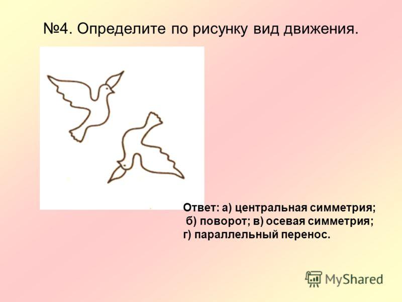 4. Определите по рисунку вид движения. Ответ: а) центральная симметрия; б) поворот; в) осевая симметрия; г) параллельный перенос.