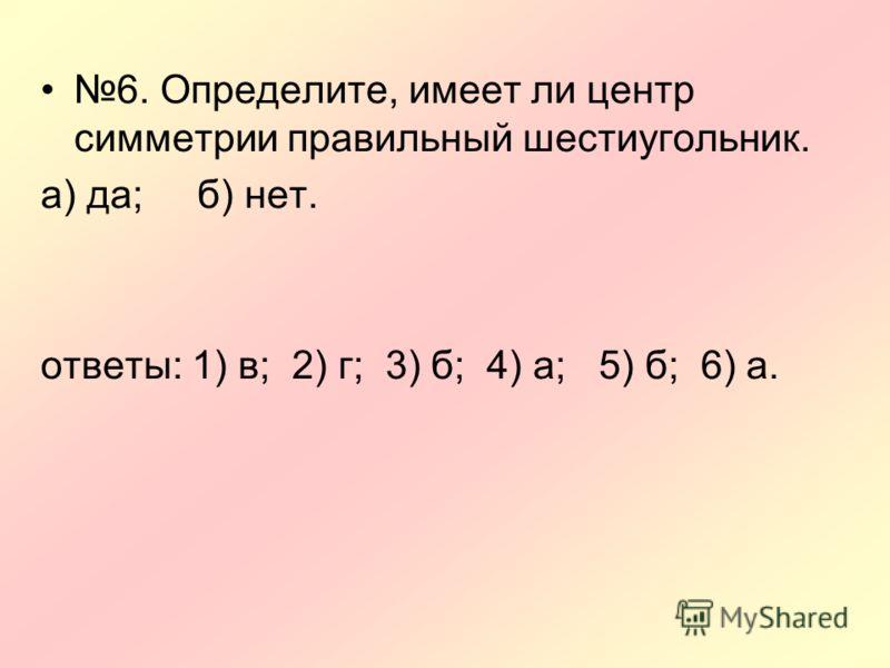 6. Определите, имеет ли центр симметрии правильный шестиугольник. а) да; б) нет. ответы: 1) в; 2) г; 3) б; 4) а; 5) б; 6) а.