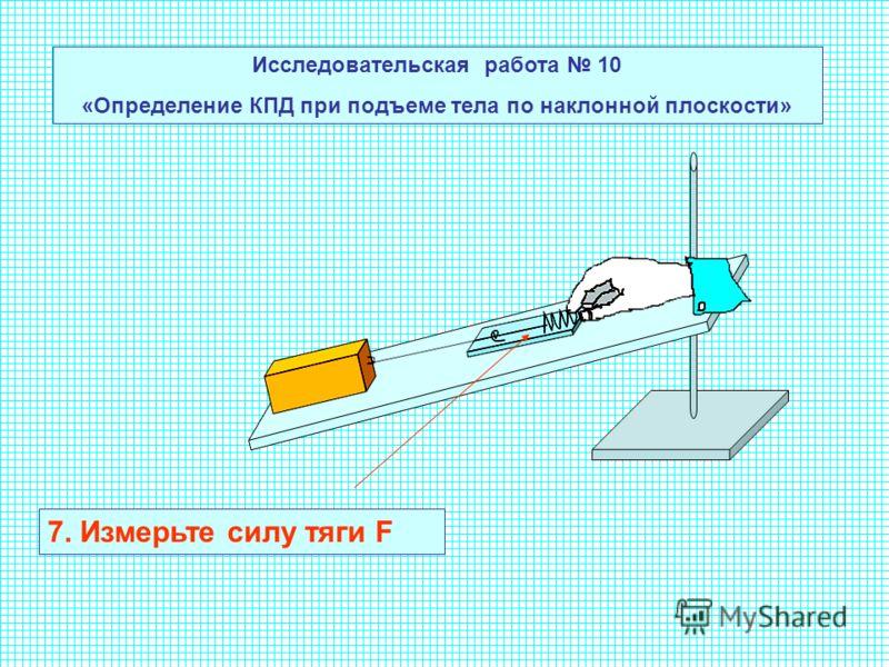 Исследовательская работа 10 «Определение КПД при подъеме тела по наклонной плоскости» 7. Измерьте силу тяги F