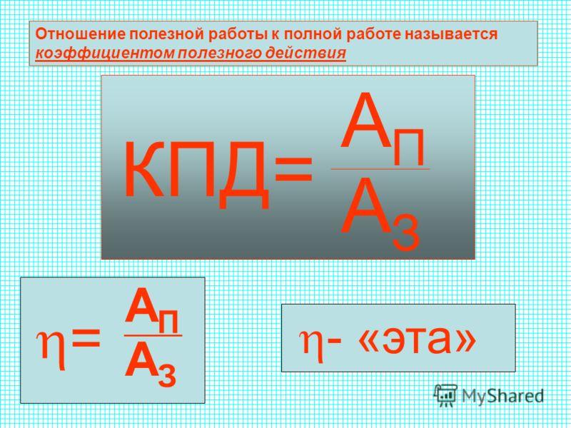 Отношение полезной работы к полной работе называется коэффициентом полезного действия КПД= АПАП АЗАЗ = АПАП АЗАЗ - «эта»