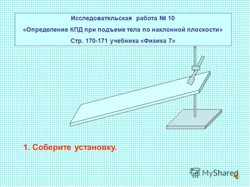 Исследовательская работа 10 «Определение КПД при подъеме тела по наклонной плоскости» Стр. 170-171 учебника «Физика 7» 1. Соберите установку.