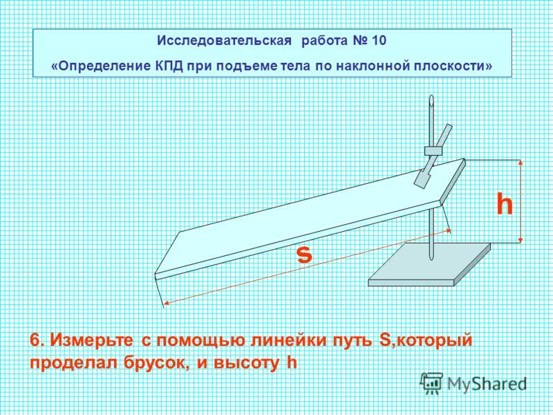 Исследовательская работа 10 «Определение КПД при подъеме тела по наклонной плоскости» 6. Измерьте с помощью линейки путь S,который проделал брусок, и высоту h s h