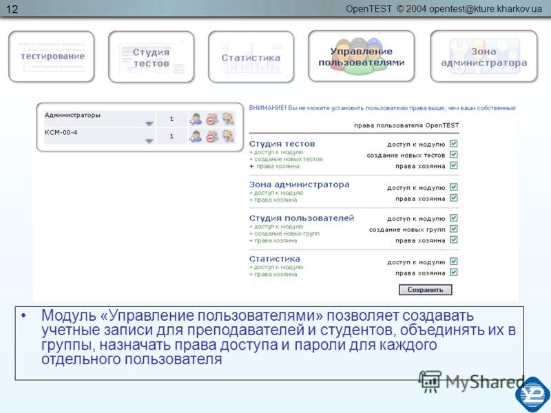 OpenTEST © 2004 opentest@kture.kharkov.ua 12 Модуль «Управление пользователями» позволяет создавать учетные записи для преподавателей и студентов, объединять их в группы, назначать права доступа и пароли для каждого отдельного пользователя