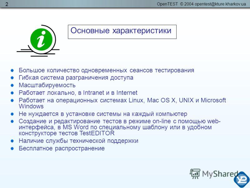 OpenTEST © 2004 opentest@kture.kharkov.ua 2 Большое количество одновременных сеансов тестирования Гибкая система разграничения доступа Масштабируемость Работает локально, в Intranet и в Internet Работает на операционных системах Linux, Mac OS X, UNIX