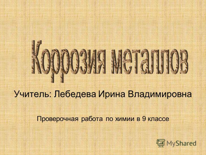 Учитель: Лебедева Ирина Владимировна Проверочная работа по химии в 9 классе