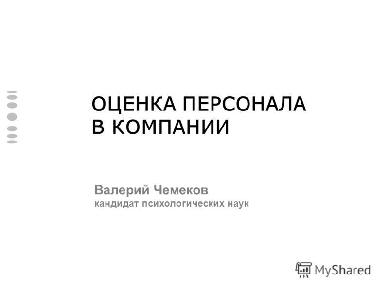 ОЦЕНКА ПЕРСОНАЛА В КОМПАНИИ Валерий Чемеков кандидат психологических наук