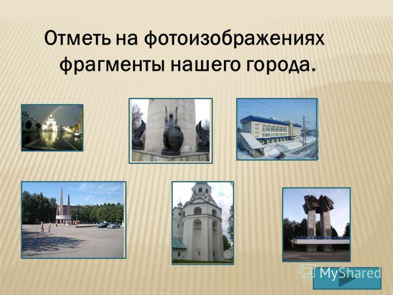 Отметь на фотоизображениях фрагменты нашего города.