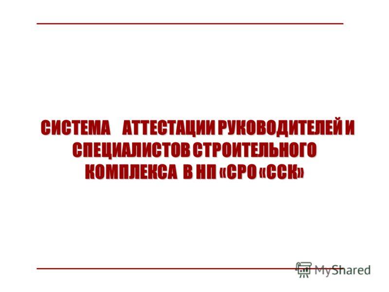 СИСТЕМА АТТЕСТАЦИИ РУКОВОДИТЕЛЕЙ И СПЕЦИАЛИСТОВ СТРОИТЕЛЬНОГО КОМПЛЕКСА В НП «СРО «ССК» СИСТЕМА АТТЕСТАЦИИ РУКОВОДИТЕЛЕЙ И СПЕЦИАЛИСТОВ СТРОИТЕЛЬНОГО КОМПЛЕКСА В НП «СРО «ССК»