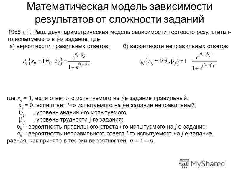 Математическая модель зависимости результатов от сложности заданий 1958 г. Г. Раш: двухпараметрическая модель зависимости тестового результата i- го испытуемого в j-м задание, где а) вероятности правильных ответов: б) вероятности неправильных ответов