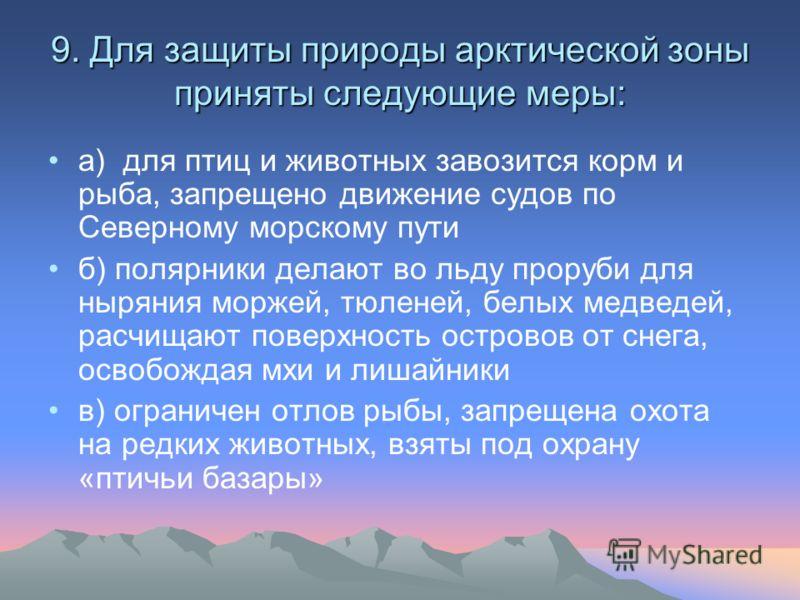 9. Для защиты природы арктической зоны приняты следующие меры: а) для птиц и животных завозится корм и рыба, запрещено движение судов по Северному морскому пути б) полярники делают во льду проруби для ныряния моржей, тюленей, белых медведей, расчищаю