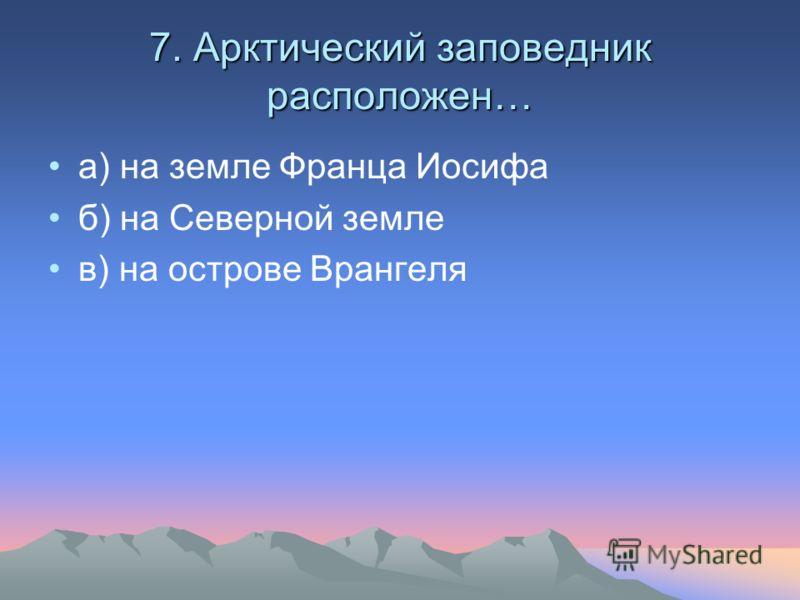 7. Арктический заповедник расположен… а) на земле Франца Иосифа б) на Северной земле в) на острове Врангеля
