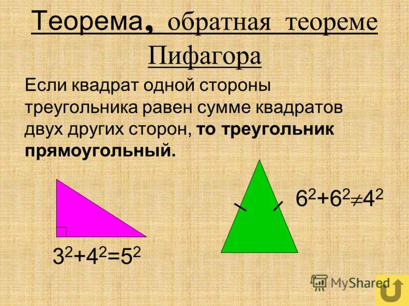 Теорема, обратная теореме Пифагора Если квадрат одной стороны треугольника равен сумме квадратов двух других сторон, то треугольник прямоугольный. 3 2 +4 2 =5 2 6 2 +6 2 4 2