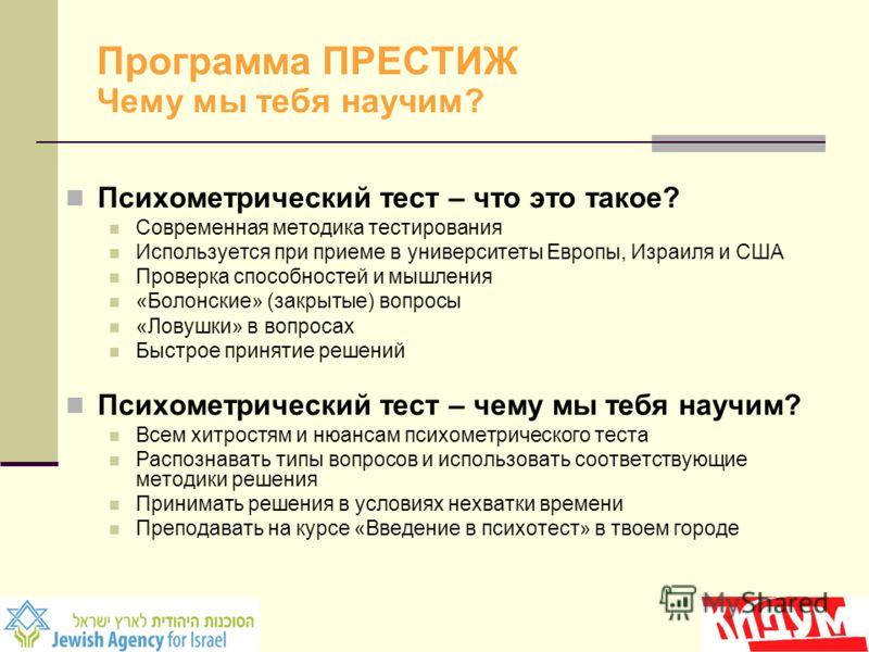 Программа ПРЕСТИЖ Чему мы тебя научим? Психометрический тест – что это такое? Современная методика тестирования Используется при приеме в университеты Европы, Израиля и США Проверка способностей и мышления «Болонские» (закрытые) вопросы «Ловушки» в в
