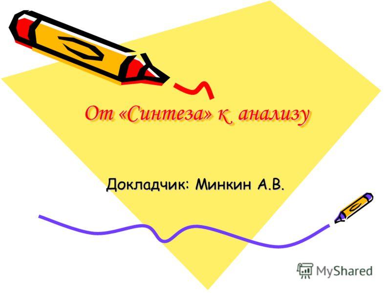 От «Синтеза» к анализу Докладчик: Минкин А.В.