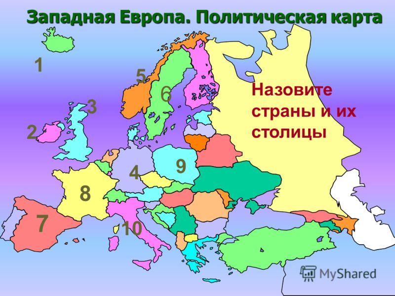Западная Европа. Политическая карта 1 2 3 5 6 8 4 9 10 Назовите страны и их столицы 7