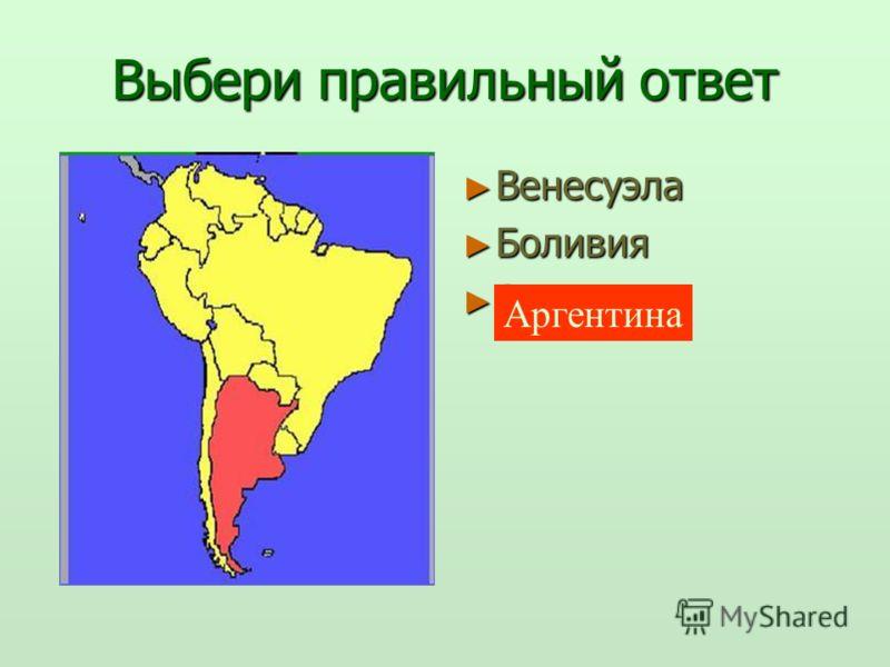 Выбери правильный ответ Венесуэла Венесуэла Боливия Боливия Аргентина Аргентина Аргентина