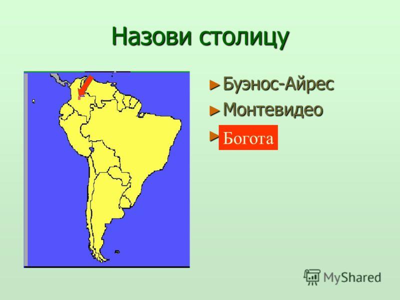 Назови столицу Буэнос-Айрес Буэнос-Айрес Монтевидео Монтевидео Богота Богота Богота