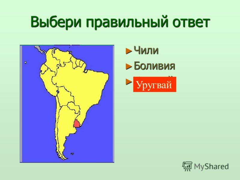Выбери правильный ответ Чили Чили Боливия Боливия Уругвай Уругвай Уругвай