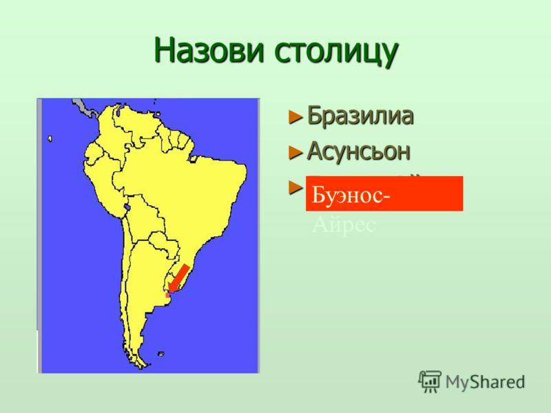 Назови столицу Бразилиа Бразилиа Асунсьон Асунсьон Буэнос-Айрес Буэнос-Айрес Буэнос- Айрес