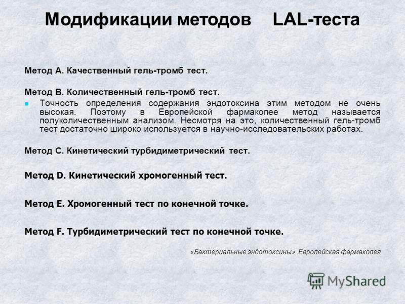 Метод А. Качественный гель-тромб тест. Метод В. Количественный гель-тромб тест. Точность определения содержания эндотоксина этим методом не очень высокая. Поэтому в Европейской фармакопее метод называется полуколичественным анализом. Несмотря на это,