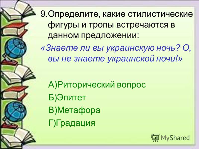 9.Определите, какие стилистические фигуры и тропы встречаются в данном предложении: «Знаете ли вы украинскую ночь? О, вы не знаете украинской ночи!» А)Риторический вопрос Б)Эпитет В)Метафора Г)Градация