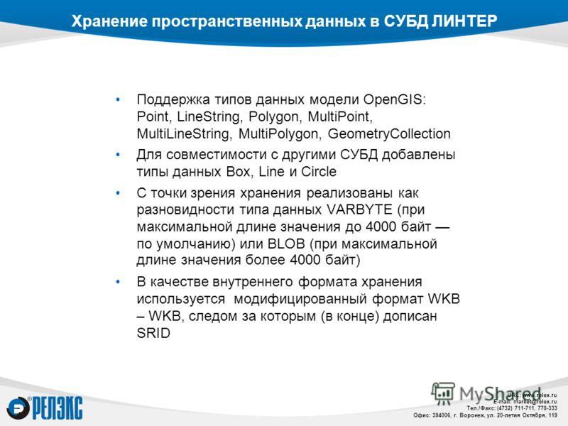 URL: www.relex.ru E-mail: market@relex.ru Тел./Факс: (4732) 711-711, 778-333 Офис: 394006, г. Воронеж, ул. 20-летия Октября, 119 Хранение пространственных данных в СУБД ЛИНТЕР Поддержка типов данных модели OpenGIS: Point, LineString, Polygon, MultiPo