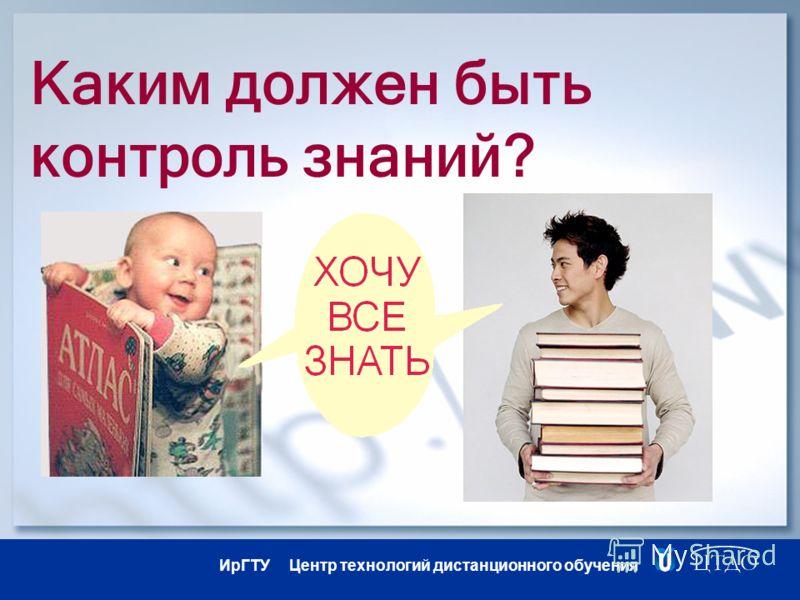 ИрГТУ Центр технологий дистанционного обучения Каким должен быть контроль знаний?