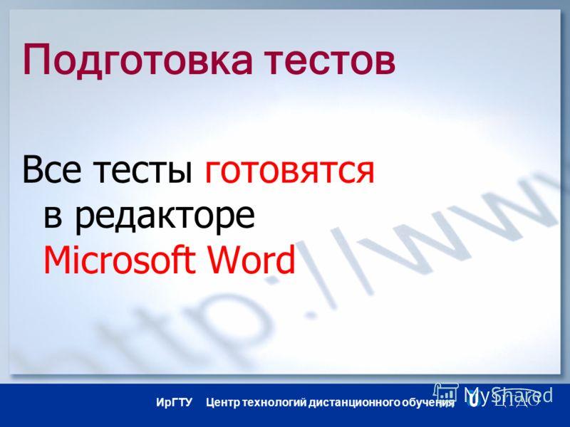 ИрГТУ Центр технологий дистанционного обучения Подготовка тестов Все тесты готовятся в редакторе Microsoft Word