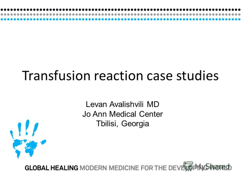 Transfusion reaction case studies Levan Avalishvili MD Jo Ann Medical Center Tbilisi, Georgia