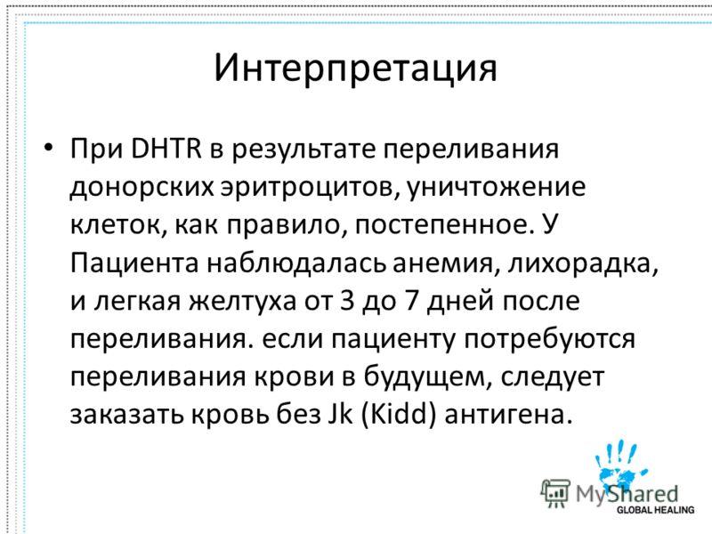Интерпретация При DHTR в результате переливания донорских эритроцитов, уничтожение клеток, как правило, постепенное. У Пациента наблюдалась анемия, лихорадка, и легкая желтуха от 3 до 7 дней после переливания. если пациенту потребуются переливания кр