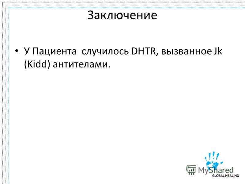 Заключение У Пациента случилось DHTR, вызванное Jk (Kidd) антителами.