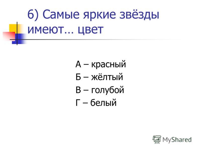 6) Самые яркие звёзды имеют… цвет А – красный Б – жёлтый В – голубой Г – белый