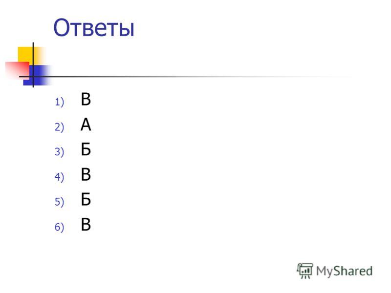 Ответы 1) В 2) А 3) Б 4) В 5) Б 6) В