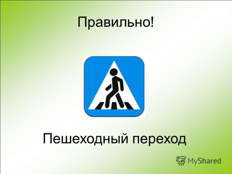 Правильно! Пешеходный переход