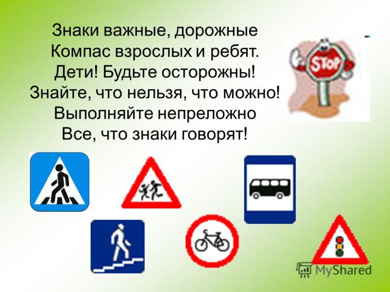 Знаки важные, дорожные Компас взрослых и ребят. Дети! Будьте осторожны! Знайте, что нельзя, что можно! Выполняйте непреложно Все, что знаки говорят!
