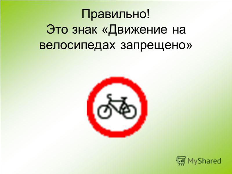 Правильно! Это знак «Движение на велосипедах запрещено»