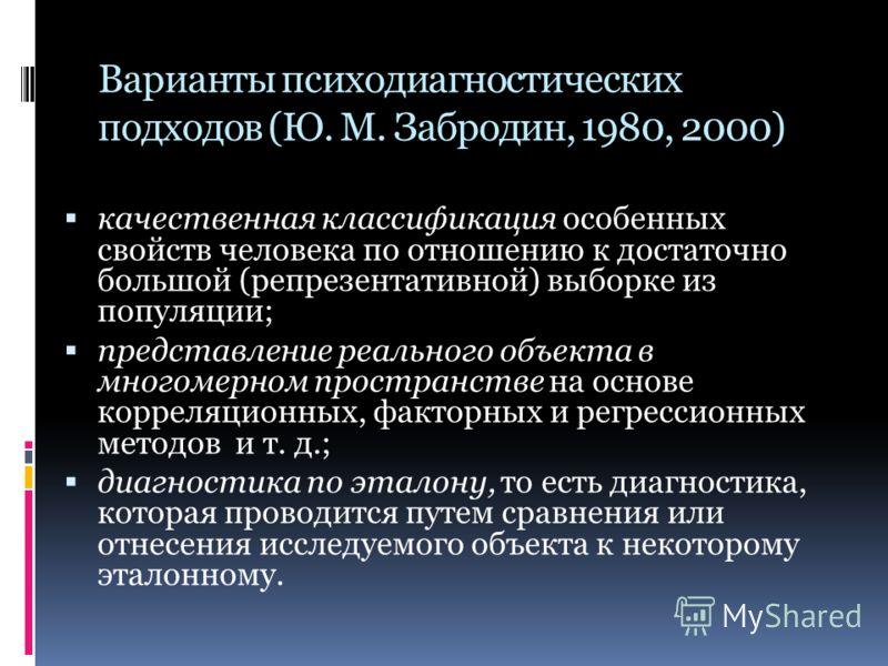 Варианты психодиагностических подходов (Ю. М. Забродин, 1980, 2000) качественная классификация особенных свойств человека по отношению к достаточно большой (репрезентативной) выборке из популяции; представление реального объекта в многомерном простра