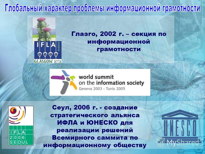 Сеул, 2006 г. - создание стратегического альянса ИФЛА и ЮНЕСКО для реализации решений Всемирного саммита по информационному обществу Глазго, 2002 г. – секция по информационной грамотности