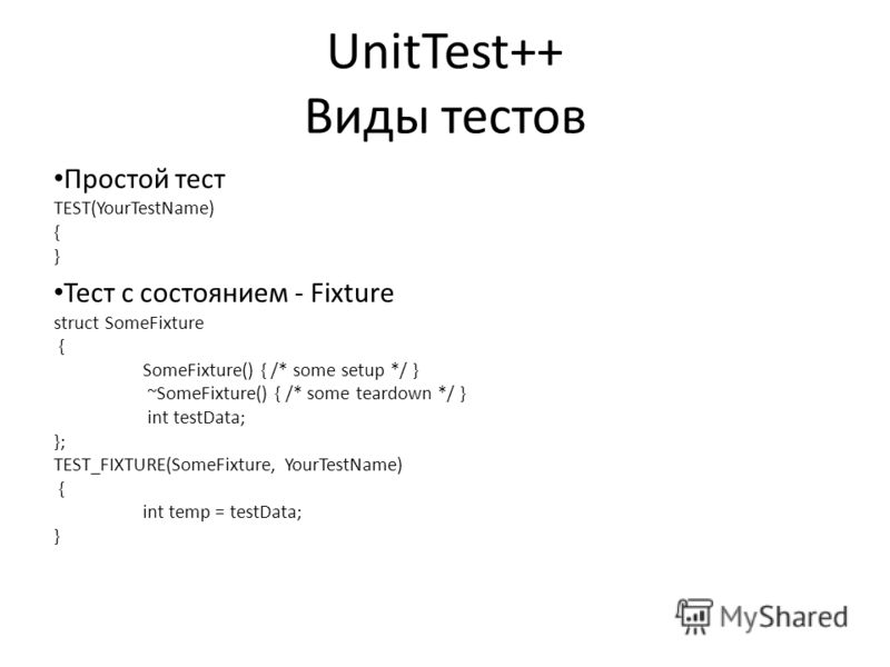 UnitTest++ Виды тестов Простой тест TEST(YourTestName) { } Тест с состоянием - Fixture struct SomeFixture { SomeFixture() { /* some setup */ } ~SomeFixture() { /* some teardown */ } int testData; }; TEST_FIXTURE(SomeFixture, YourTestName) { int temp
