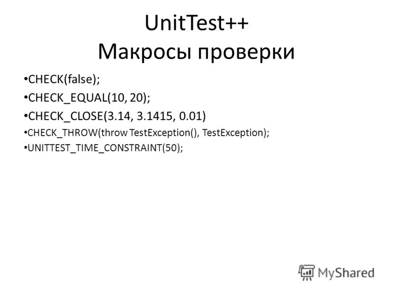 UnitTest++ Макросы проверки CHECK(false); CHECK_EQUAL(10, 20); CHECK_CLOSE(3.14, 3.1415, 0.01) CHECK_THROW(throw TestException(), TestException); UNITTEST_TIME_CONSTRAINT(50);