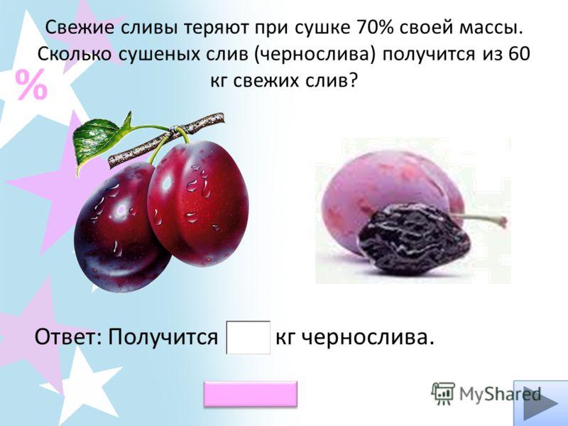 Свежие сливы теряют при сушке 70% своей массы. Сколько сушеных слив (чернослива) получится из 60 кг свежих слив? Ответ: Получится кг чернослива. % Проверь!