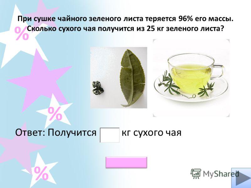 При сушке чайного зеленого листа теряется 96% его массы. Сколько сухого чая получится из 25 кг зеленого листа? Ответ: Получится кг сухого чая % % % Проверь!