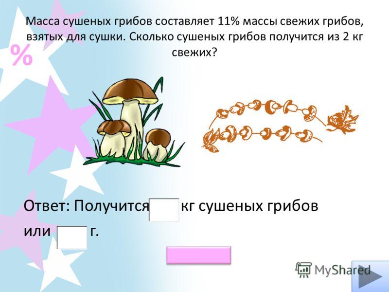 Масса сушеных грибов составляет 11% массы свежих грибов, взятых для сушки. Сколько сушеных грибов получится из 2 кг свежих? Ответ: Получится кг сушеных грибов или г. % Проверь!