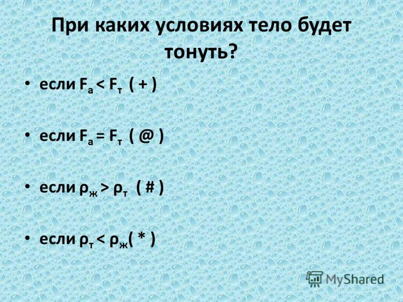 При каких условиях тело будет тонуть? если F а < F т ( + ) если F а = F т ( @ ) если ρ ж > ρ т ( # ) если ρ т < ρ ж ( * )
