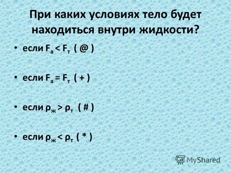 При каких условиях тело будет находиться внутри жидкости? если F а < F т ( @ ) если F а = F т ( + ) если ρ ж > ρ т ( # ) если ρ ж < ρ т ( * )