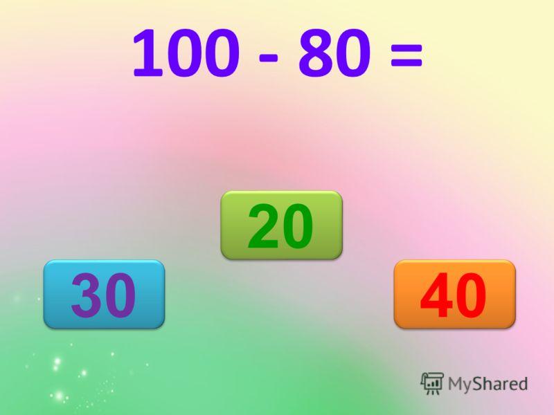 20 30 40 100 - 80 =