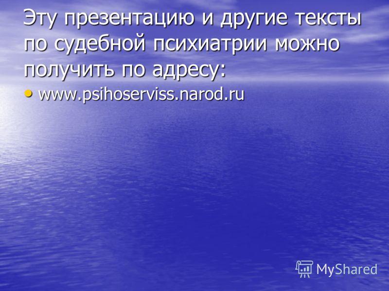 Эту презентацию и другие тексты по судебной психиатрии можно получить по адресу: www.psihoserviss.narod.ru www.psihoserviss.narod.ru
