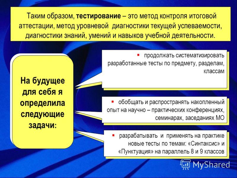 разрабатывать и применять на практике новые тесты по темам: «Синтаксис» и «Пунктуация» на параллель 8 и 9 классов продолжать систематизировать разработанные тесты по предмету, разделам, классам обобщать и распространять накопленный опыт на научно – п