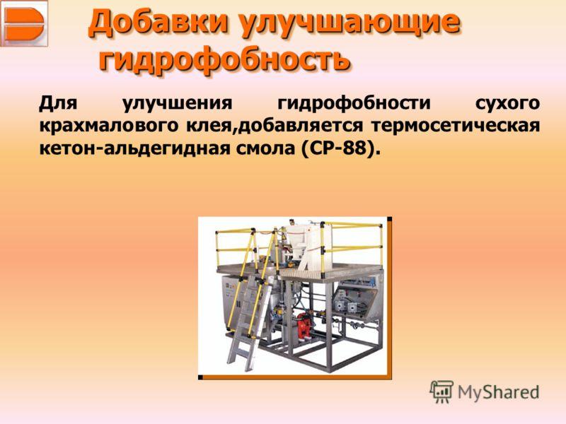 Добавки улучшающие гидрофобность гидрофобность Добавки улучшающие гидрофобность гидрофобность Для улучшения гидрофобности сухого крахмалового клея,добавляется термосетическая кетон-альдегидная смола (CP-88).