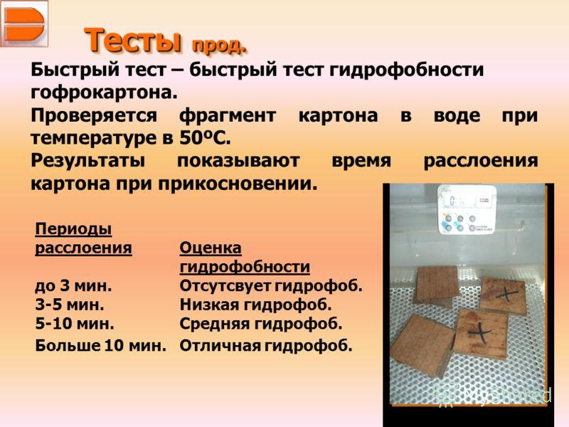 Тесты прод. Быстрый тест – быстрый тест гидрофобности гофрокартона. Проверяется фрагмент картона в воде при температуре в 50ºC. Результаты показывают время расслоения картона при прикосновении. Периоды расслоенияОценка гидрофобности до 3 мин.Отсутсву